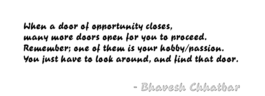 When a door of opportunity closes, many more doors open for you to proceed. Remember; one of them is your hobby/passion. You just have to look around, and find that door. - Bhavesh Chhatbar