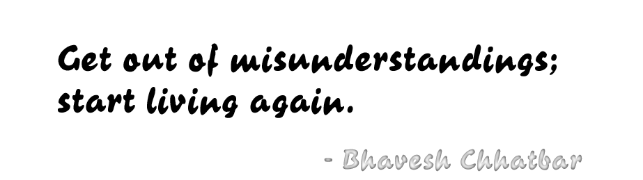 Get out of misunderstandings; start living again. - Bhavesh Chhatbar