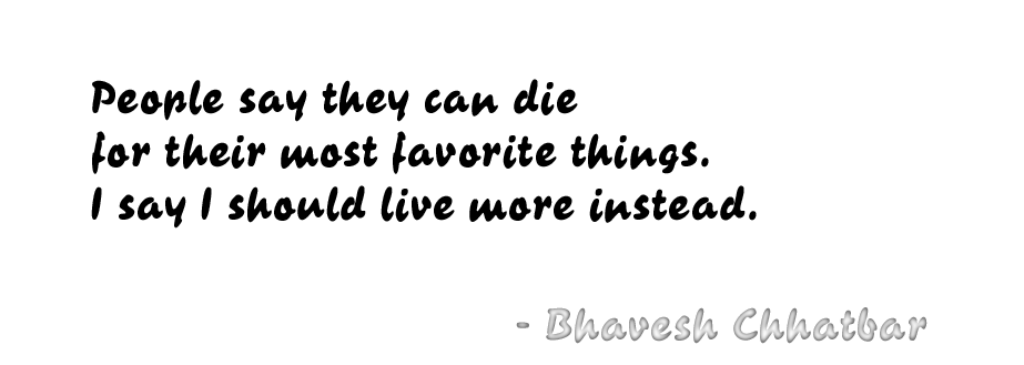 People say they can die for their most favorite things. I say I should live more instead. - Bhavesh Chhatbar