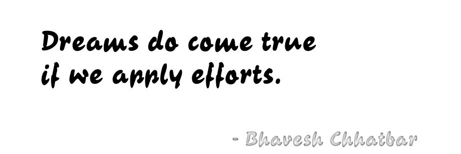 Dreams do come true if we apply efforts. - Bhavesh Chhatbar