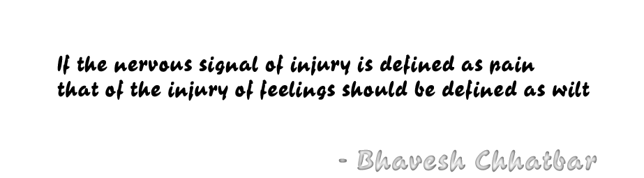 If the nervous signal of injury is defined as pain, that of the injury of feelings should be defined as wilt. - Bhavesh Chhatbar