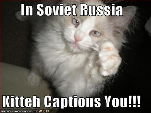 In Soviet Russia Kitteh Captions You