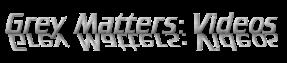 Grey Matters: Videos