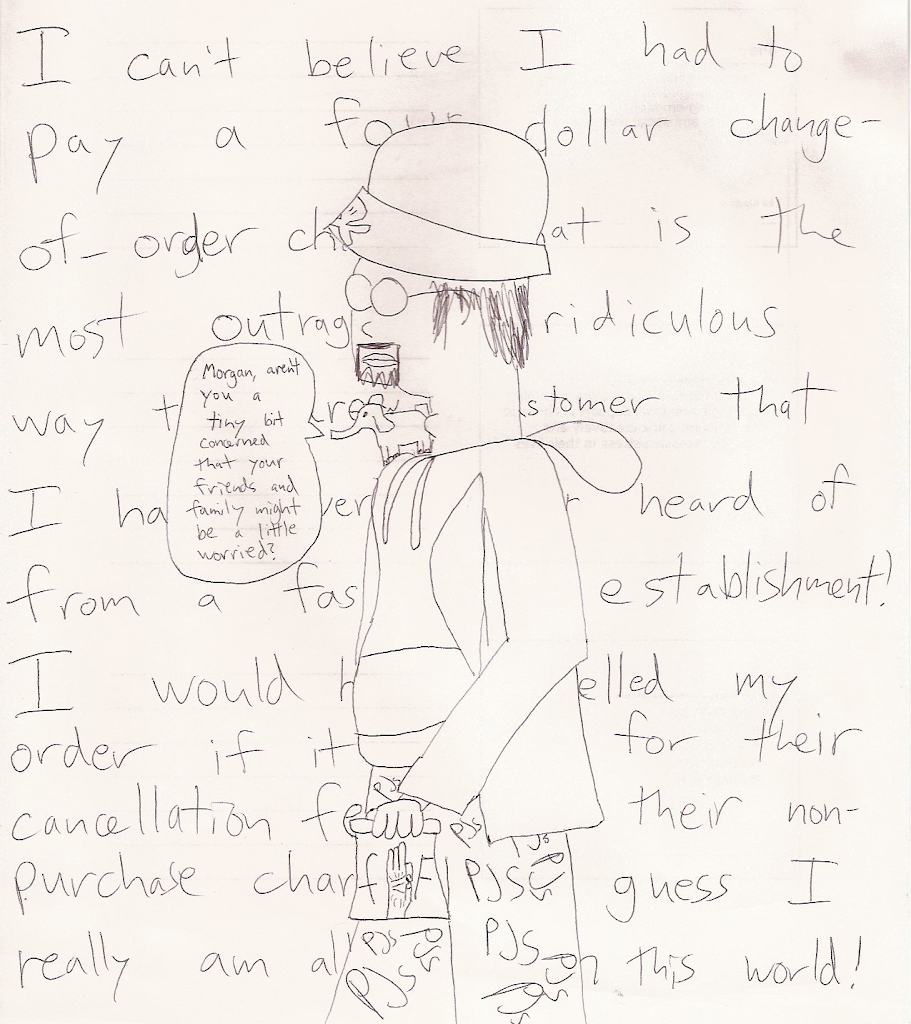 [ffF] / Morgan: I can't believe I had to pay a four dollar change-of-order charge! That is the most outrageous and ridiculous way to screw a customer that I have ever seen or heard of from a fast food establishment! I would have cancelled my order if it weren't for their cancellation fee and their non-purchase charge! I guess I really am all alone in this world! / Mr. Tusks: Morgan, aren't you a tiny bit concerned that your friends and family might be a little worried?