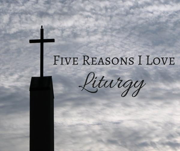 Five Reasons I Love Liturgy