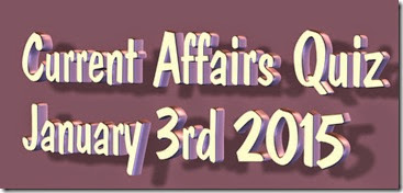 Current Affairs Quiz January 3rd 2015