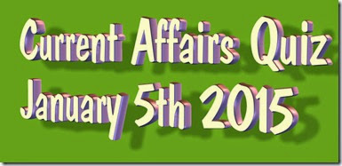 Current Affairs Quiz January 5th 2015