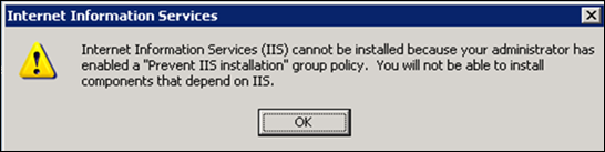 "Internet Information Services (IIS) cannot be installed because your administrator has enabled a ""Prevent IIS installation"" group policy.  You will not be able to install components that depend on IIS."
