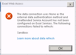The data connection uses None as the external data authentication method and Unattended Services has not been configured on Excel Services. The following connections failed to refresh: Sandbox